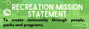 Recreation Mission Statement - To create community through people, parks and programs