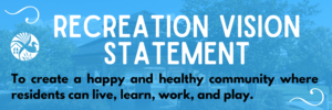 Recreation Vision Statement - To create a happy and healthy community where residents can live, learn, work, and play.